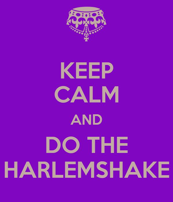 KEEP CALM AND DO THE HARLEMSHAKE