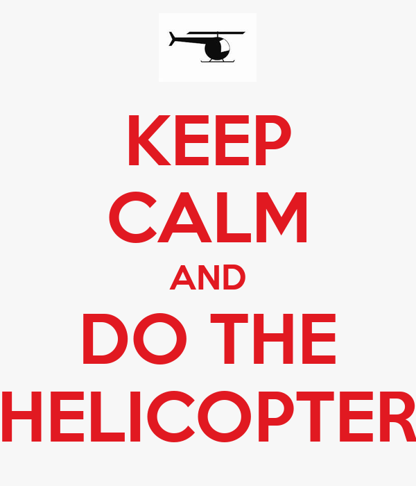 KEEP CALM AND DO THE HELICOPTER