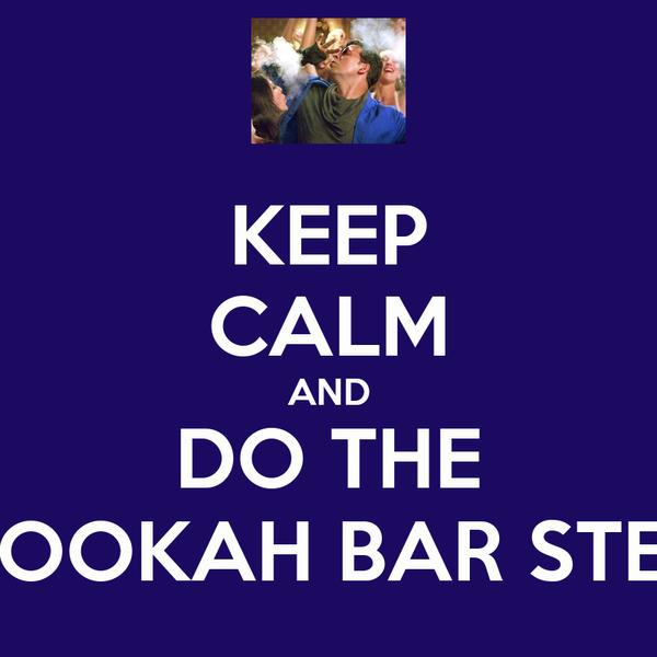 KEEP CALM AND DO THE HOOKAH BAR STEP