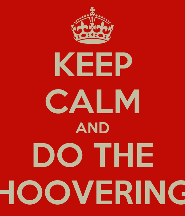 KEEP CALM AND DO THE HOOVERING