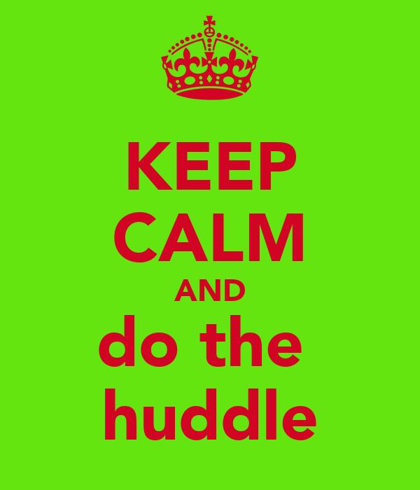 KEEP CALM AND do the  huddle