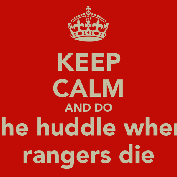 KEEP CALM AND DO the huddle when rangers die