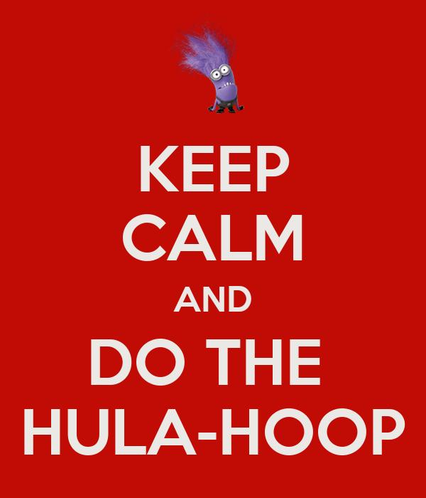 KEEP CALM AND DO THE  HULA-HOOP