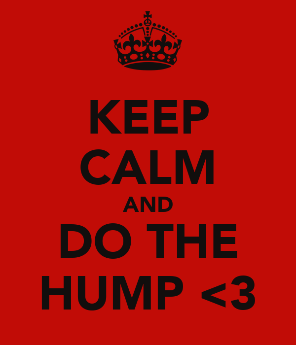 KEEP CALM AND DO THE HUMP <3