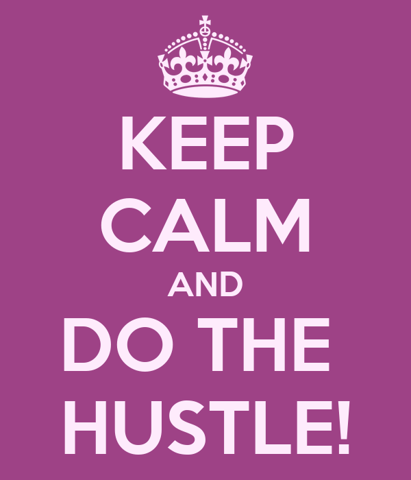 KEEP CALM AND DO THE  HUSTLE!