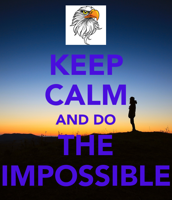 KEEP CALM AND DO THE IMPOSSIBLE