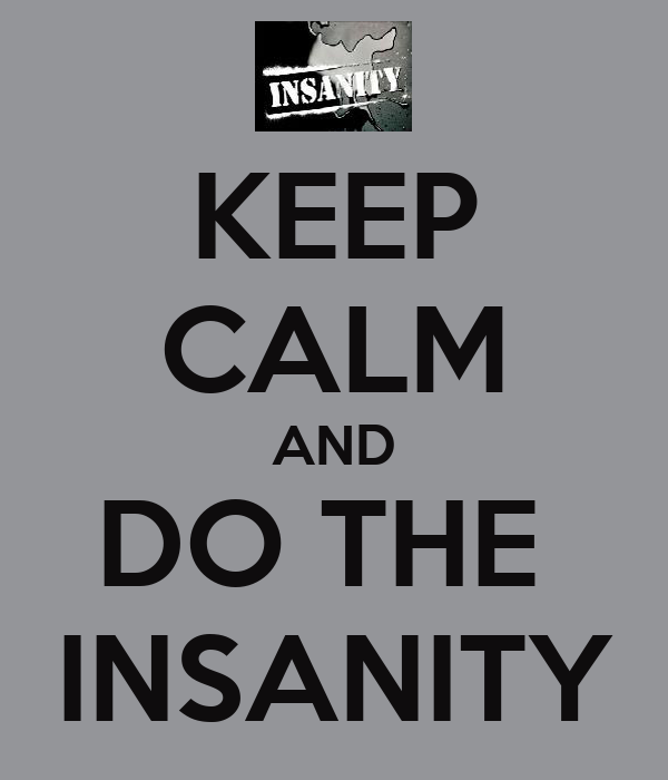 KEEP CALM AND DO THE  INSANITY