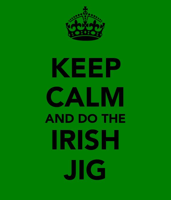 KEEP CALM AND DO THE IRISH JIG