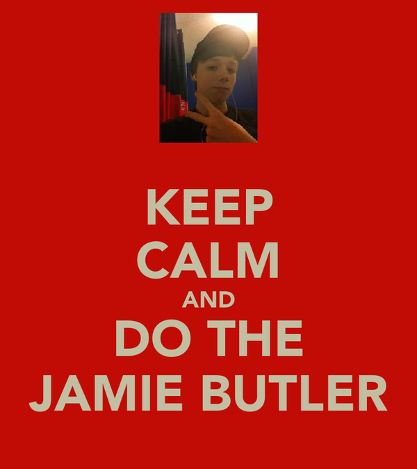 KEEP CALM AND DO THE JAMIE BUTLER