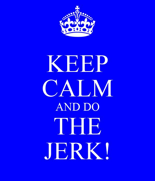 KEEP CALM AND DO THE JERK!