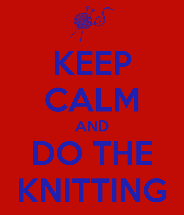 KEEP CALM AND DO THE KNITTING