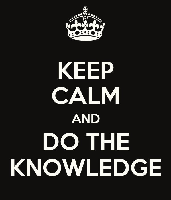 KEEP CALM AND DO THE KNOWLEDGE