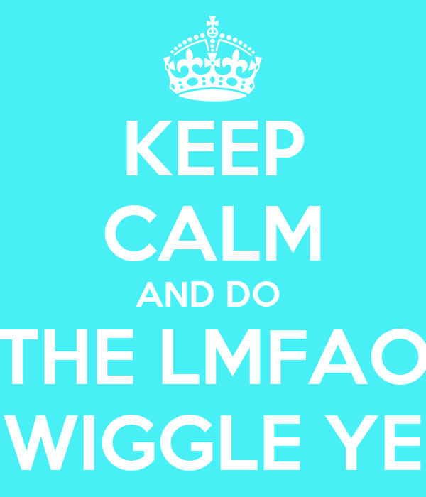 KEEP CALM AND DO  THE LMFAO WIGGLE YE