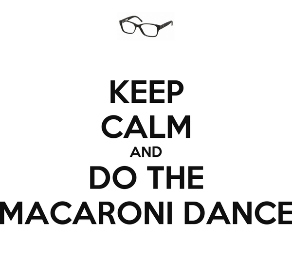 KEEP CALM AND DO THE MACARONI DANCE