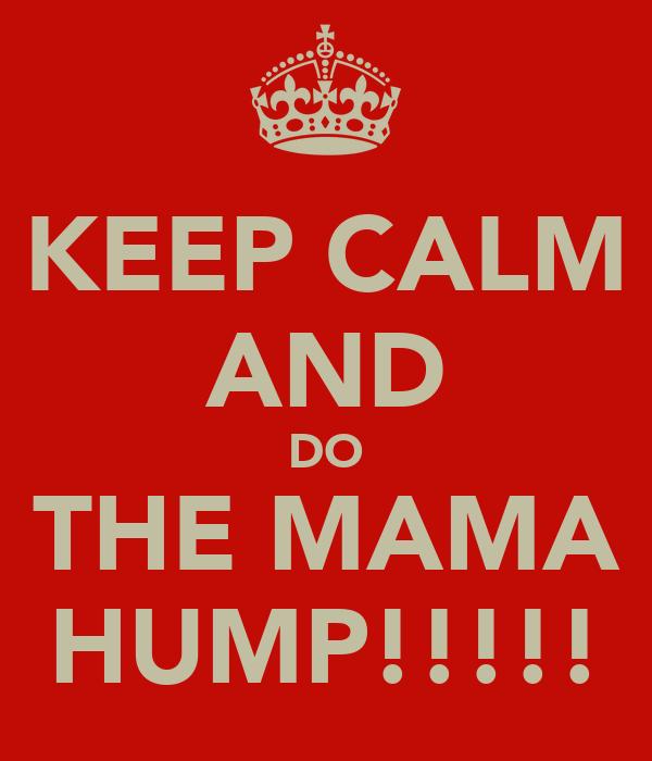 KEEP CALM AND DO THE MAMA HUMP!!!!!