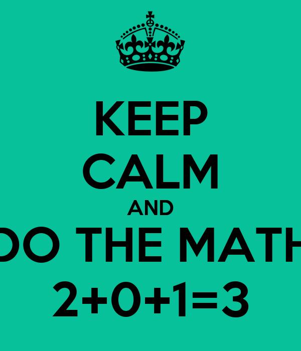 KEEP CALM AND DO THE MATH 2+0+1=3