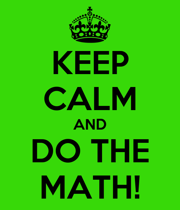 KEEP CALM AND DO THE MATH!