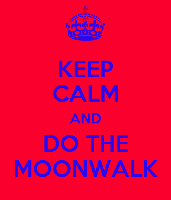 KEEP CALM AND DO THE MOONWALK