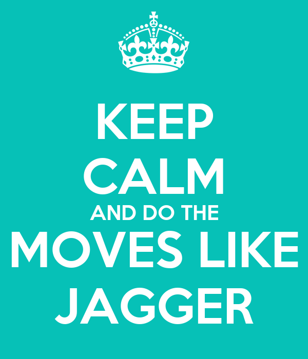 KEEP CALM AND DO THE MOVES LIKE JAGGER