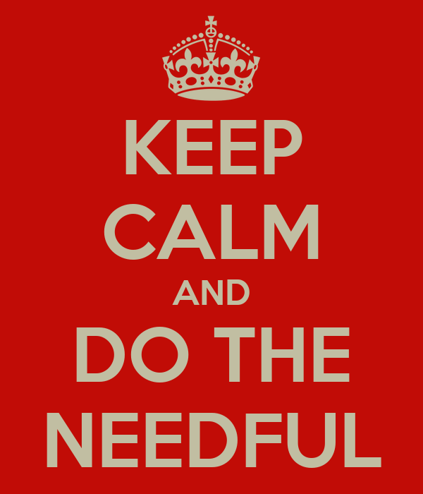 KEEP CALM AND DO THE NEEDFUL