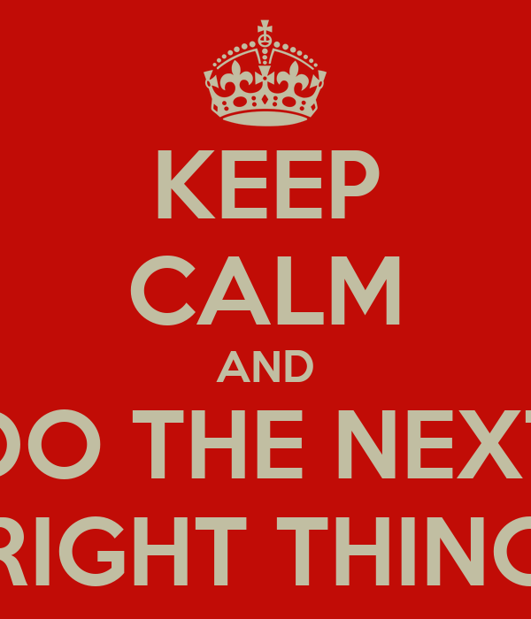 KEEP CALM AND DO THE NEXT RIGHT THING