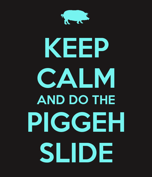 KEEP CALM AND DO THE PIGGEH SLIDE