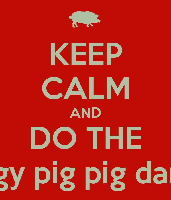 KEEP CALM AND DO THE Piggy pig pig dance