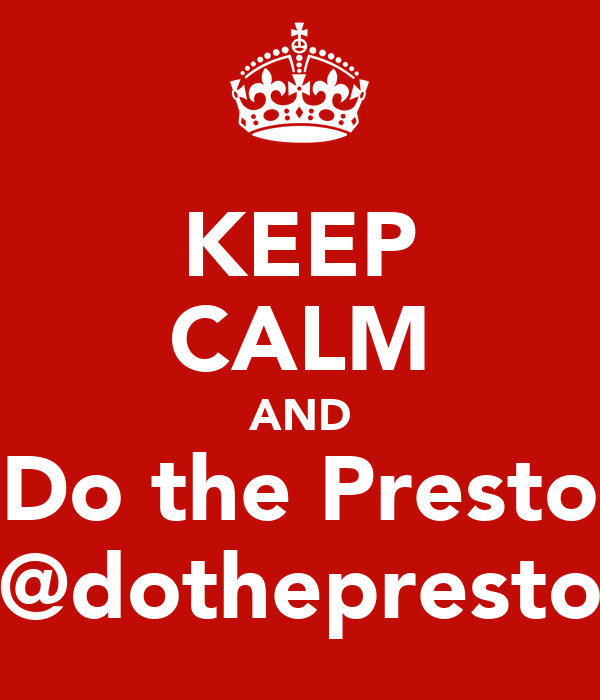 KEEP CALM AND Do the Presto @dothepresto