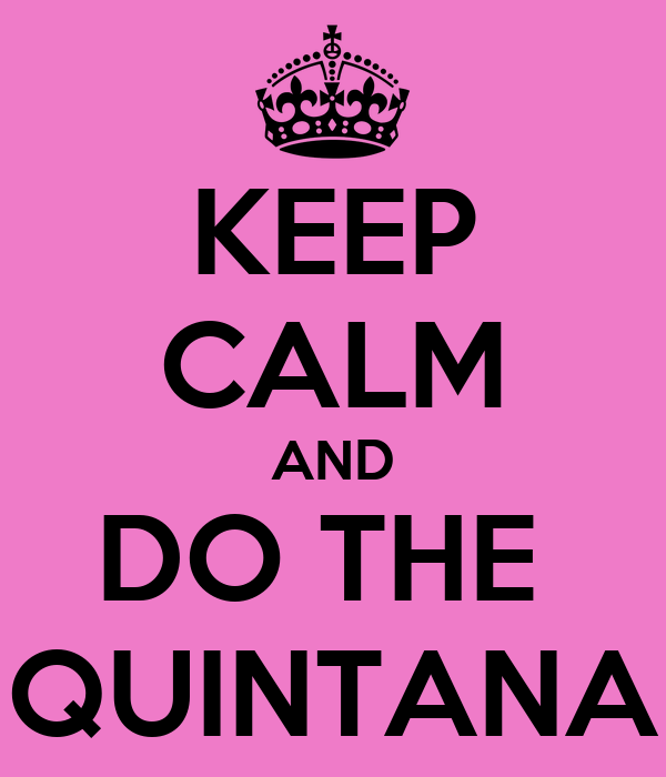 KEEP CALM AND DO THE  QUINTANA