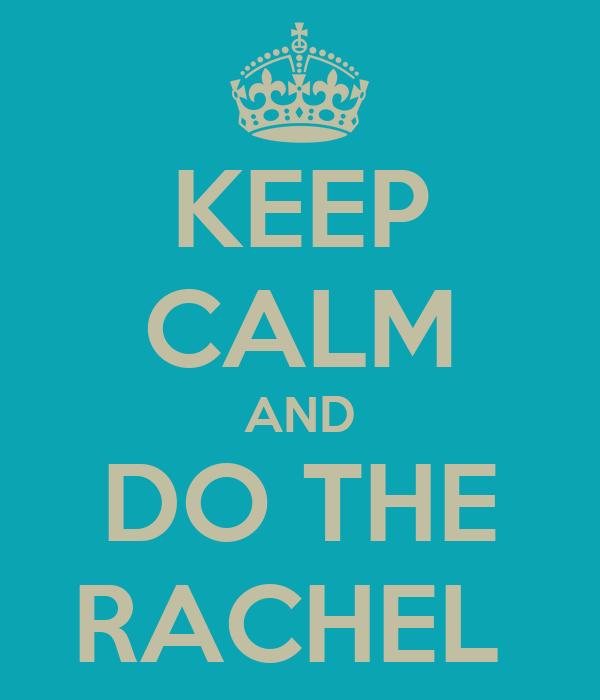 KEEP CALM AND DO THE RACHEL