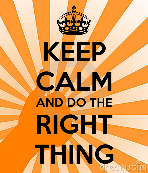 KEEP CALM AND DO THE RIGHT THING