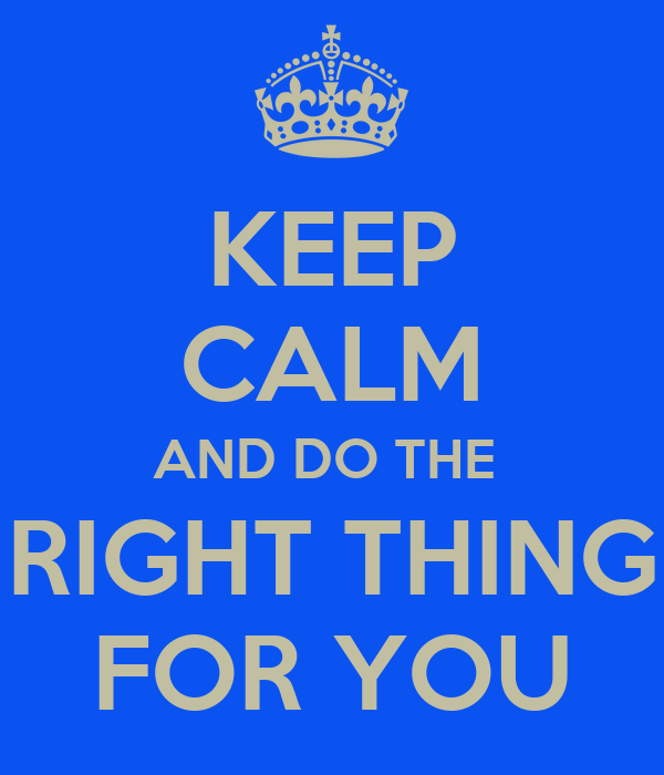 KEEP CALM AND DO THE  RIGHT THING FOR YOU