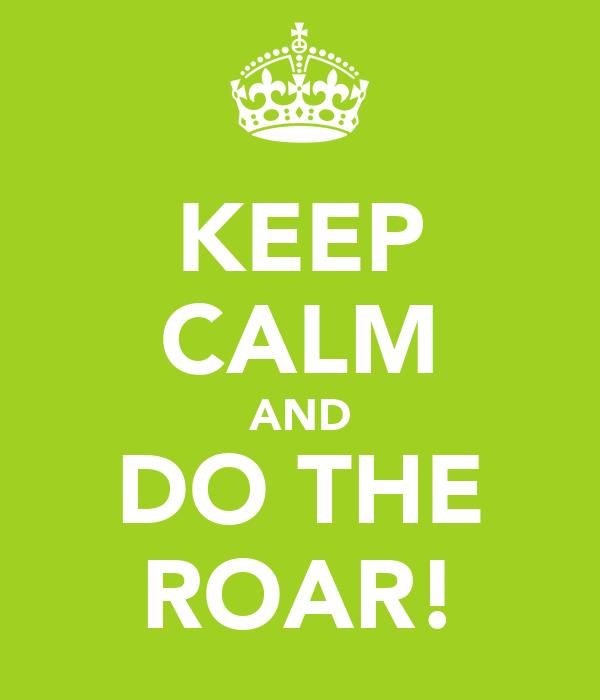 KEEP CALM AND DO THE ROAR!