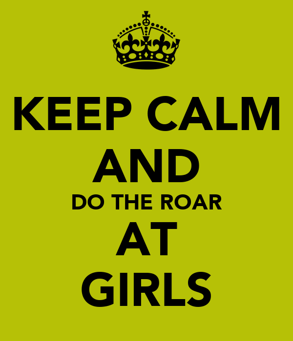 KEEP CALM AND DO THE ROAR AT GIRLS