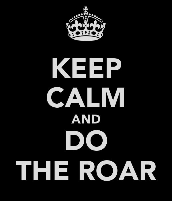 KEEP CALM AND DO THE ROAR