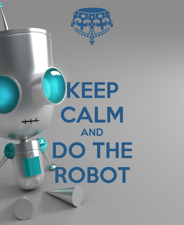 KEEP CALM AND DO THE ROBOT