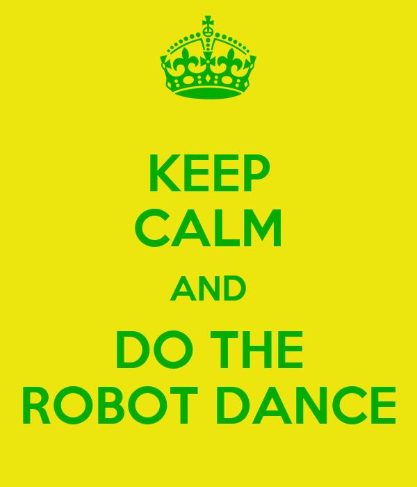 KEEP CALM AND DO THE ROBOT DANCE