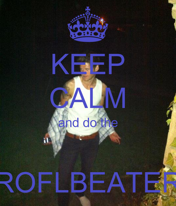 KEEP CALM and do the  ROFLBEATER