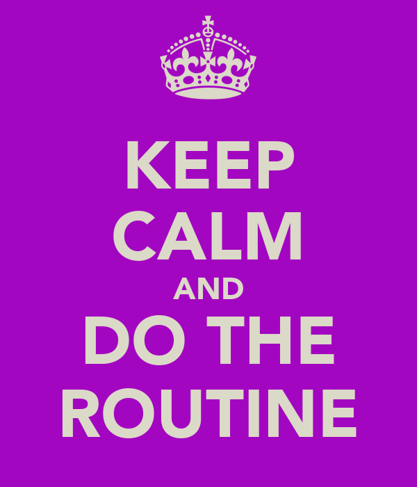 KEEP CALM AND DO THE ROUTINE