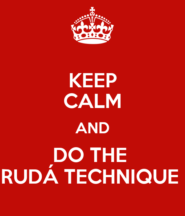 KEEP CALM AND DO THE  RUDÁ TECHNIQUE