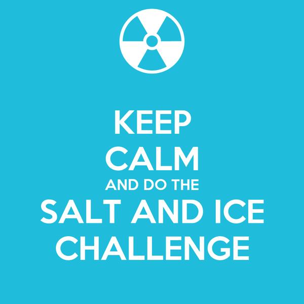 KEEP CALM AND DO THE SALT AND ICE CHALLENGE