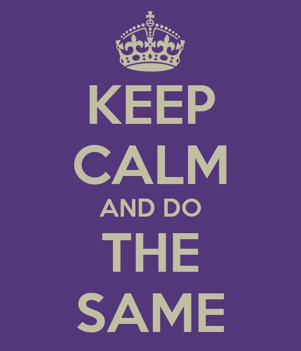 KEEP CALM AND DO THE SAME