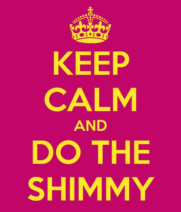 KEEP CALM AND DO THE SHIMMY