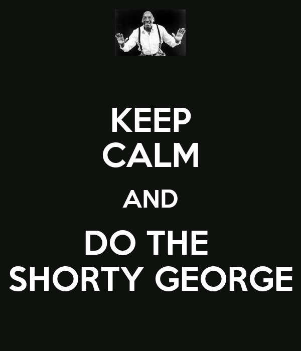KEEP CALM AND DO THE  SHORTY GEORGE