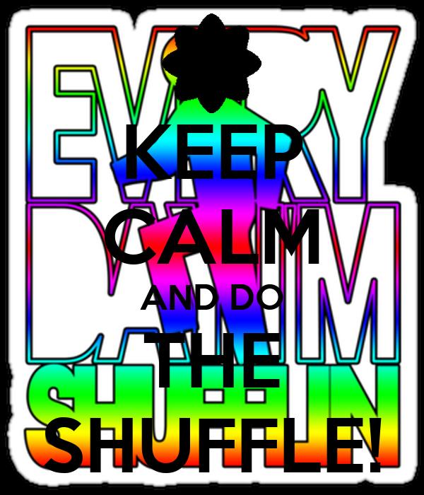 KEEP CALM AND DO THE SHUFFLE!
