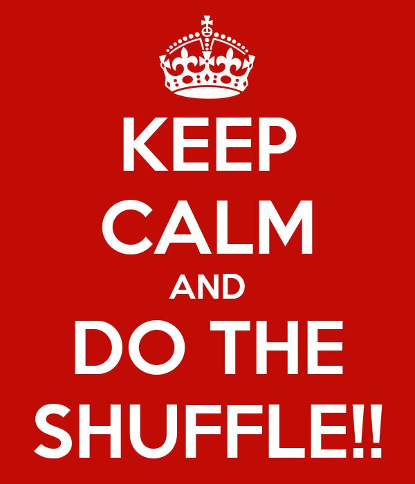 KEEP CALM AND DO THE SHUFFLE!!