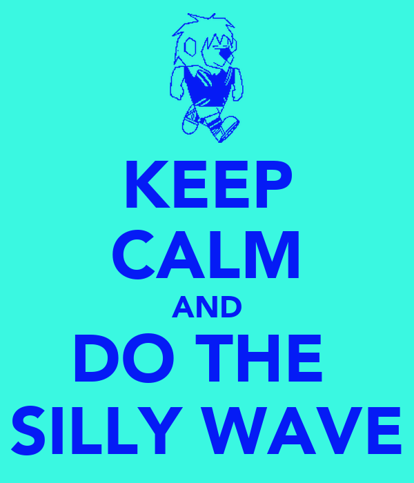KEEP CALM AND DO THE  SILLY WAVE
