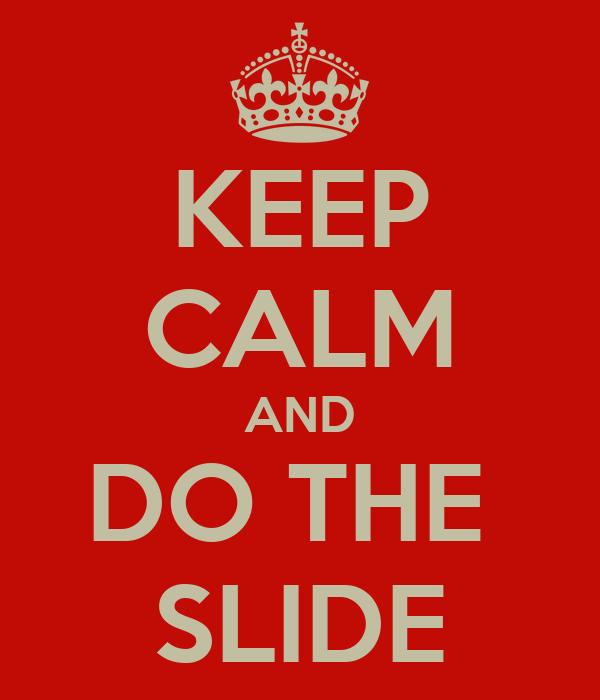 KEEP CALM AND DO THE  SLIDE