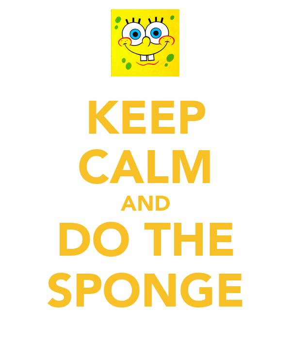 KEEP CALM AND DO THE SPONGE