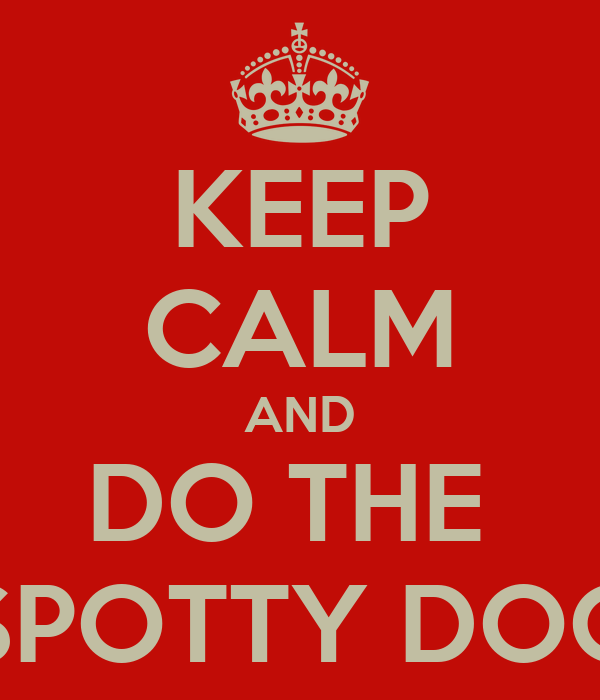 KEEP CALM AND DO THE  SPOTTY DOG